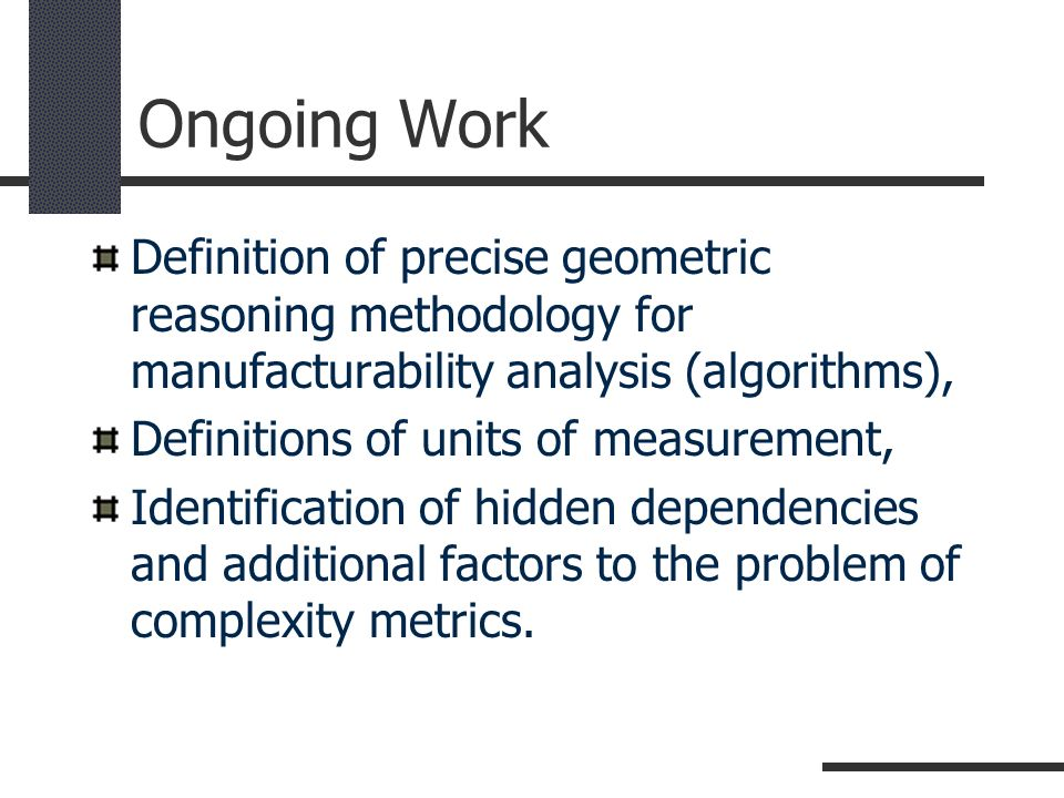 Ongoing Work Definition of precise geometric reasoning methodology for manufacturability analysis (algorithms),