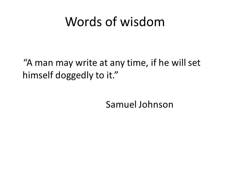 Words of wisdom A man may write at any time, if he will set himself doggedly to it. Samuel Johnson