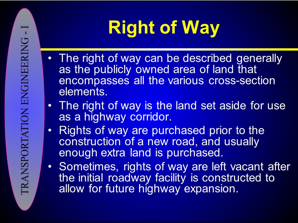 Right of Way The right of way can be described generally as the publicly owned area of land that encompasses all the various cross-section elements.