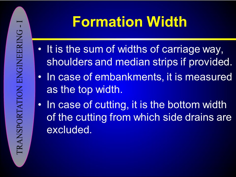 Formation Width It is the sum of widths of carriage way, shoulders and median strips if provided.