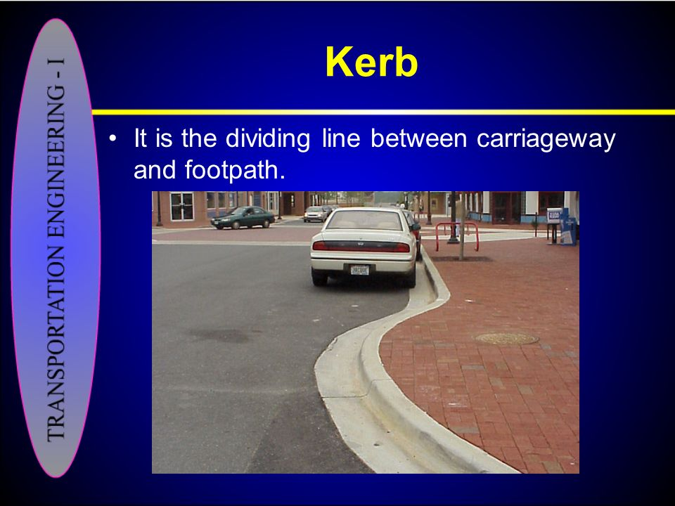 Kerb It is the dividing line between carriageway and footpath.