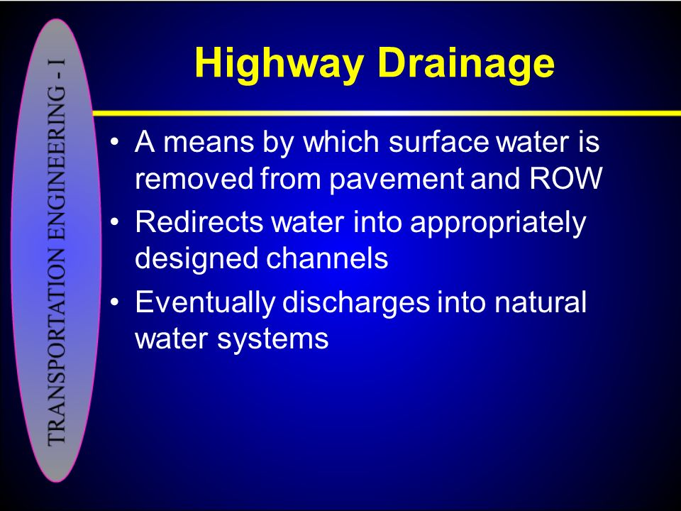 Highway Drainage A means by which surface water is removed from pavement and ROW. Redirects water into appropriately designed channels.