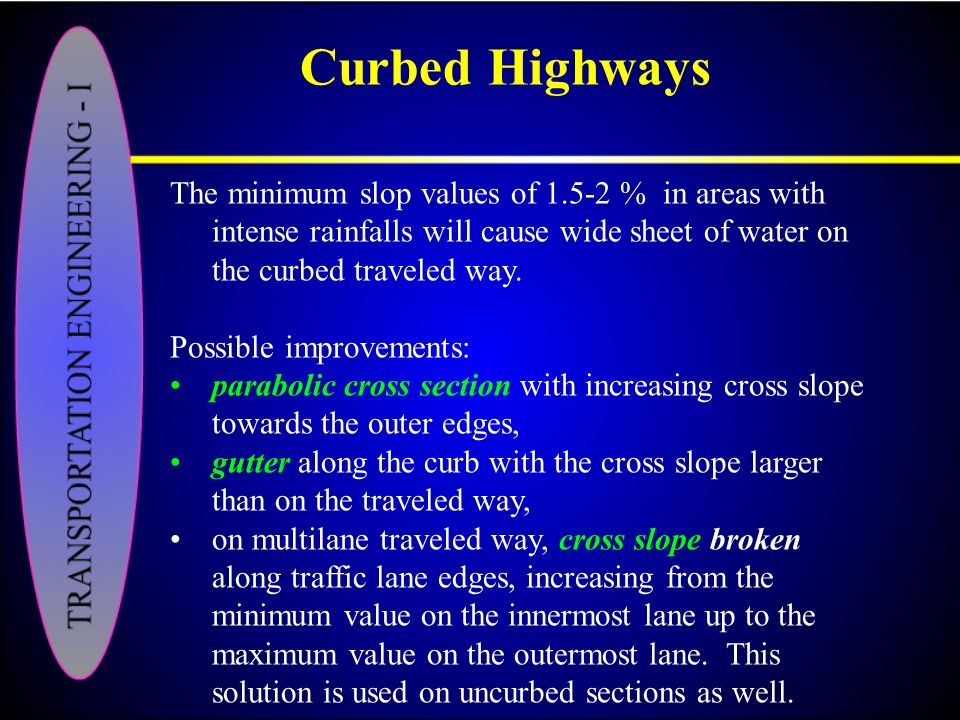 Curbed Highways The minimum slop values of 1.5-2 % in areas with intense rainfalls will cause wide sheet of water on the curbed traveled way.