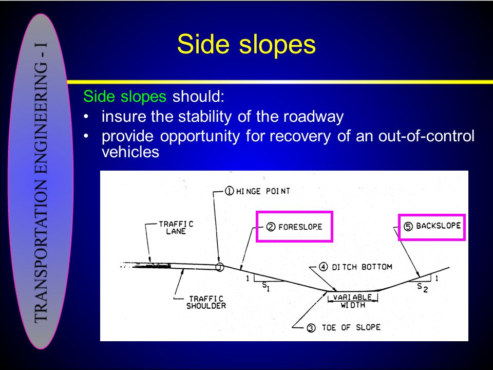 Side slopes Side slopes should: insure the stability of the roadway