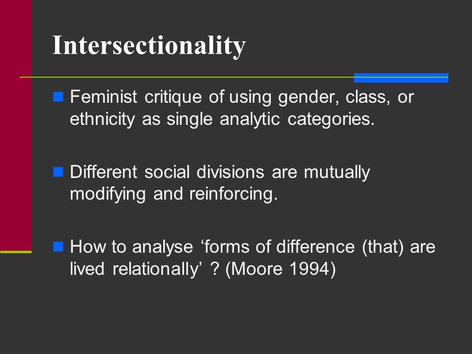 Intersectionality Feminist critique of using gender, class, or ethnicity as single analytic categories.