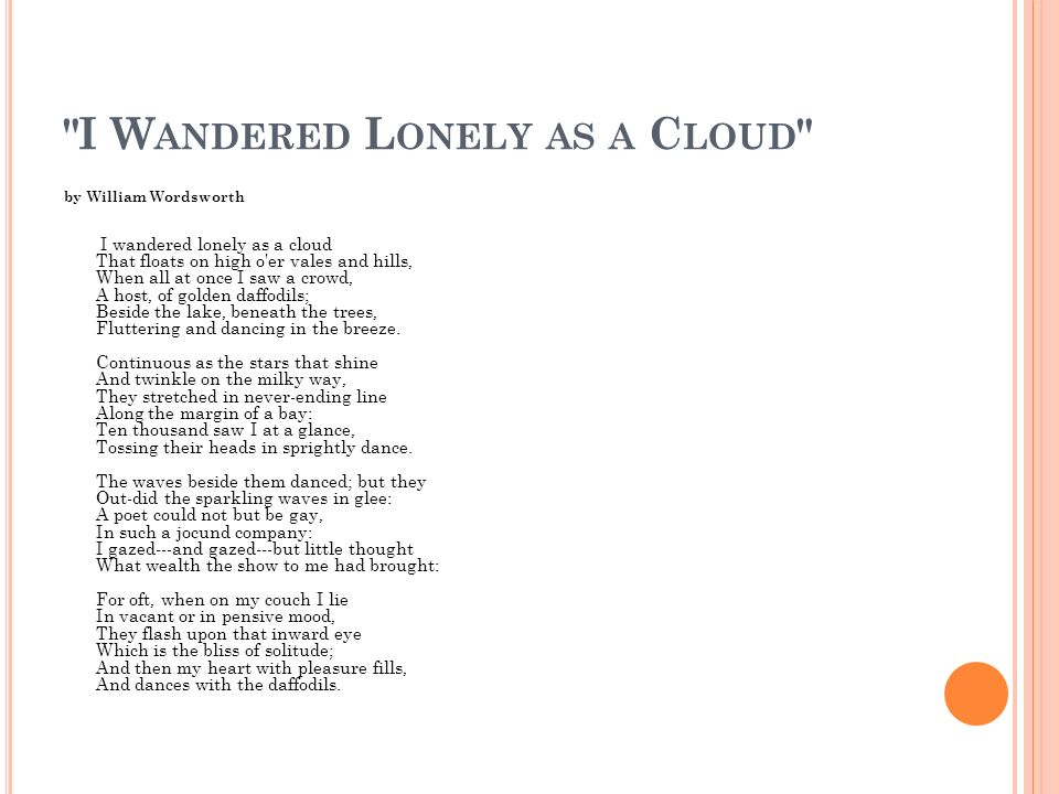poetry analysis essay on i wandered lonely as a cloud Throughout daffodils (or 'i wandered lonely as a cloud' as some people refer the poem to), the tranquil tone and peaceful imagery along with the steady flow of rhymes implies the joyful yet peaceful feeling of being on this cloud.