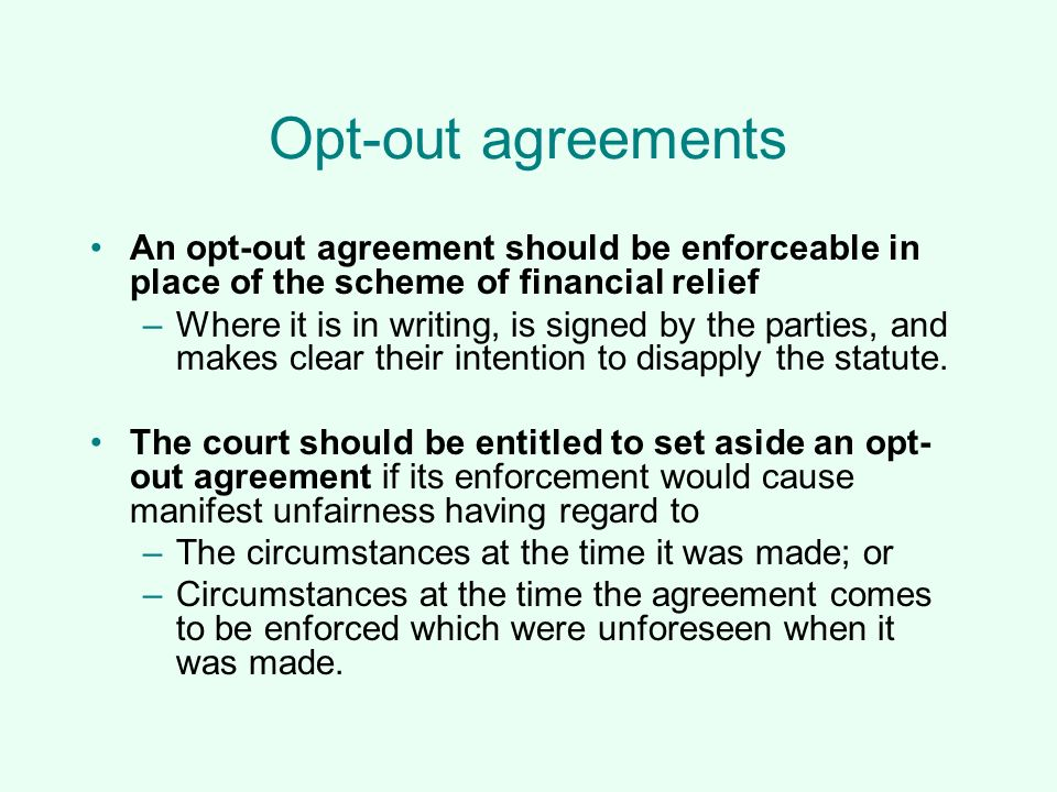 Opt-out agreements An opt-out agreement should be enforceable in place of the scheme of financial relief.
