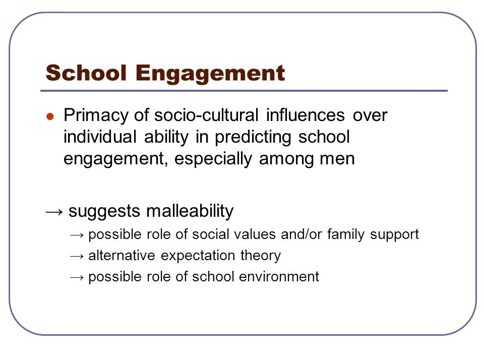School Engagement Primacy of socio-cultural influences over individual ability in predicting school engagement, especially among men.