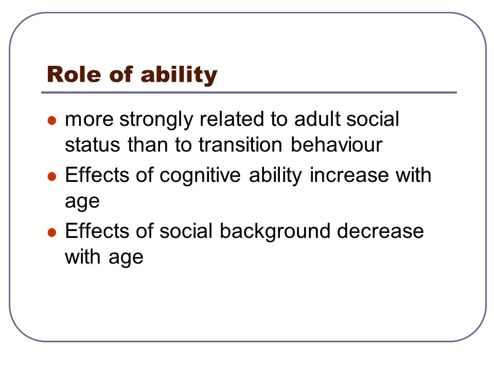 Role of ability more strongly related to adult social status than to transition behaviour. Effects of cognitive ability increase with age.