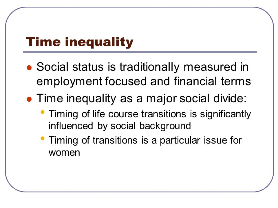 Time inequality Social status is traditionally measured in employment focused and financial terms. Time inequality as a major social divide: