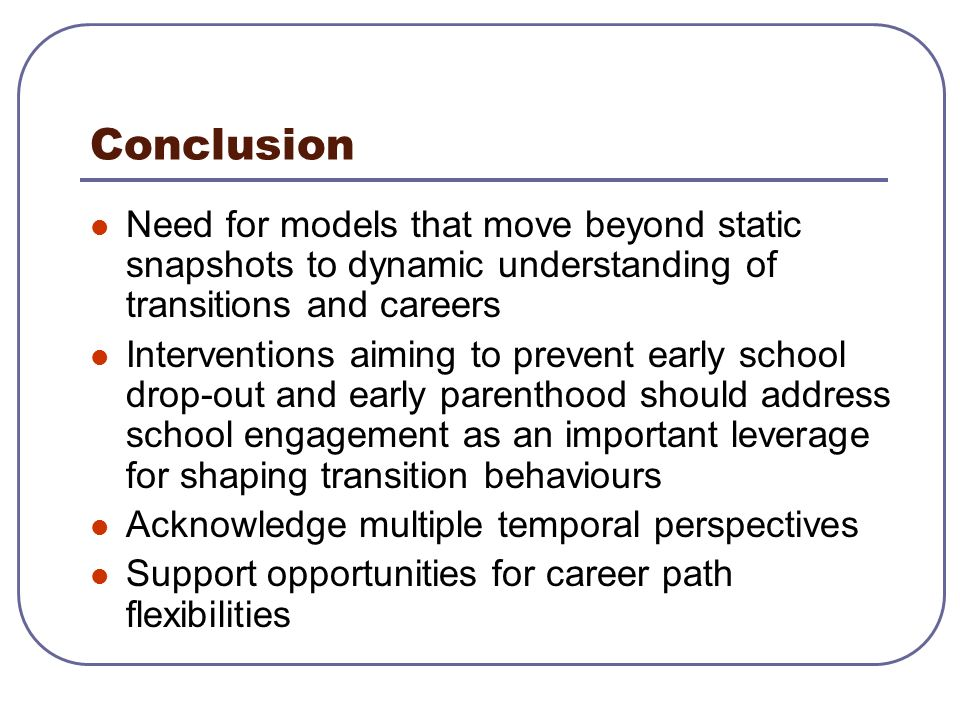 Conclusion Need for models that move beyond static snapshots to dynamic understanding of transitions and careers.