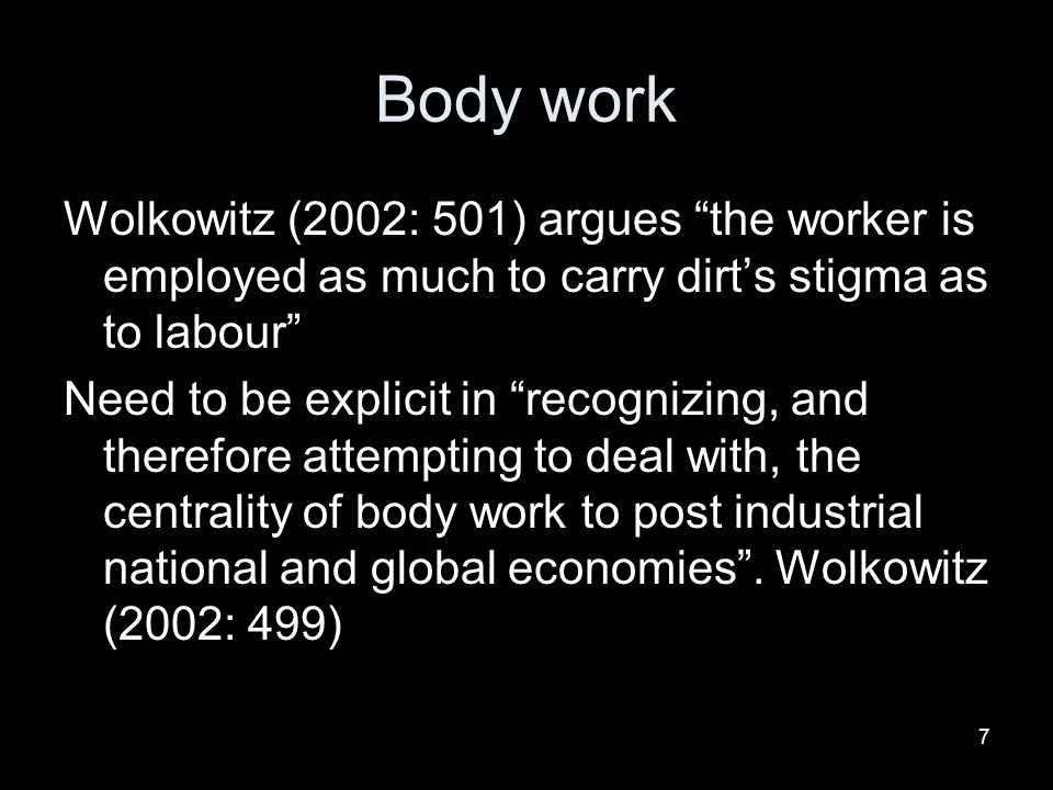 Body work Wolkowitz (2002: 501) argues the worker is employed as much to carry dirt's stigma as to labour