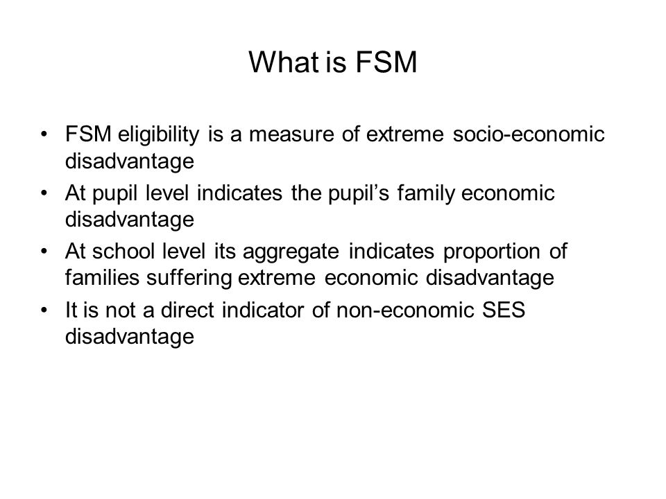 What is FSM FSM eligibility is a measure of extreme socio-economic disadvantage. At pupil level indicates the pupil's family economic disadvantage.