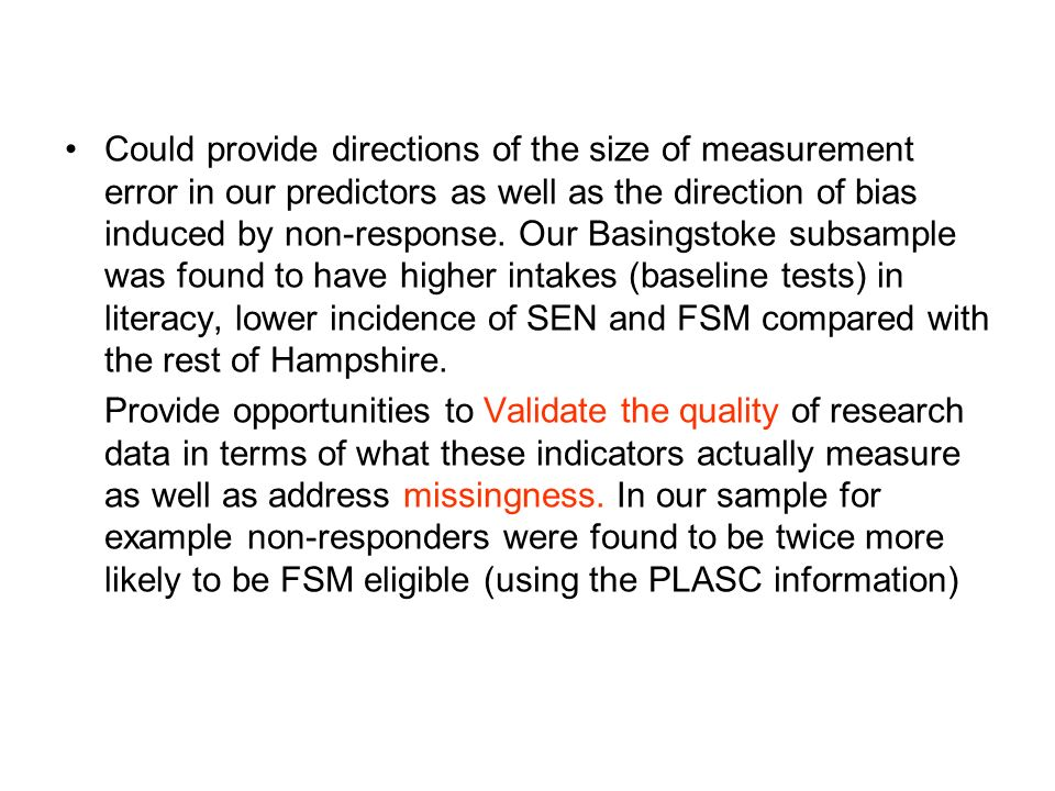 Could provide directions of the size of measurement error in our predictors as well as the direction of bias induced by non-response. Our Basingstoke subsample was found to have higher intakes (baseline tests) in literacy, lower incidence of SEN and FSM compared with the rest of Hampshire.