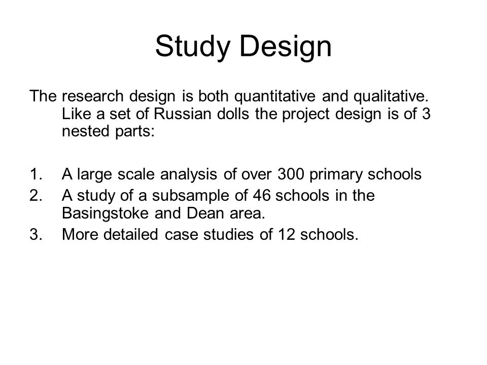 Study Design The research design is both quantitative and qualitative. Like a set of Russian dolls the project design is of 3 nested parts: