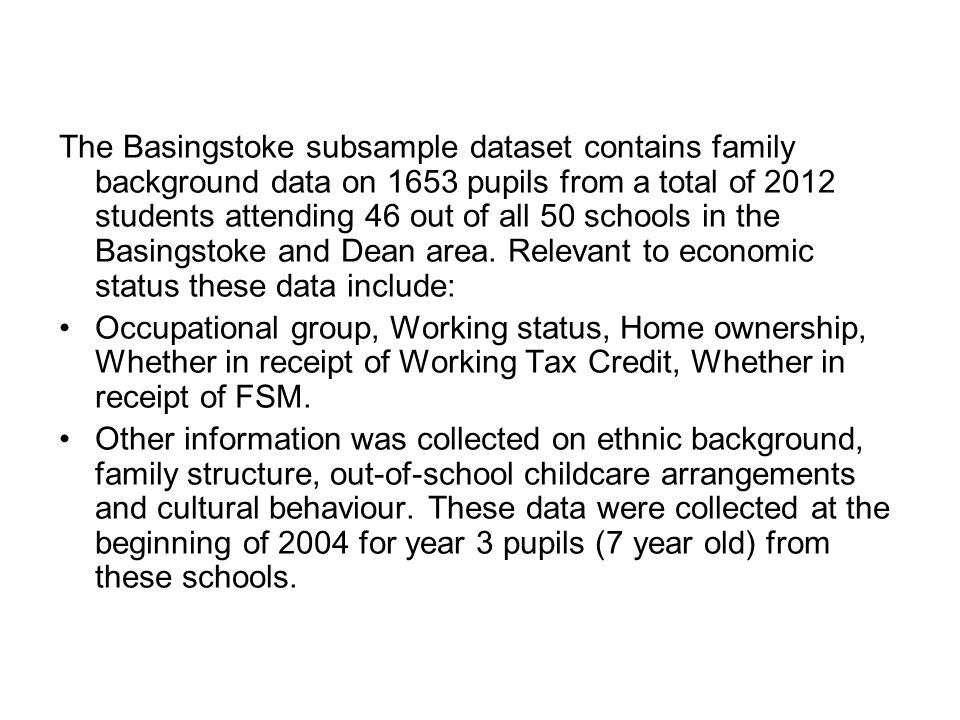 The Basingstoke subsample dataset contains family background data on 1653 pupils from a total of 2012 students attending 46 out of all 50 schools in the Basingstoke and Dean area. Relevant to economic status these data include: