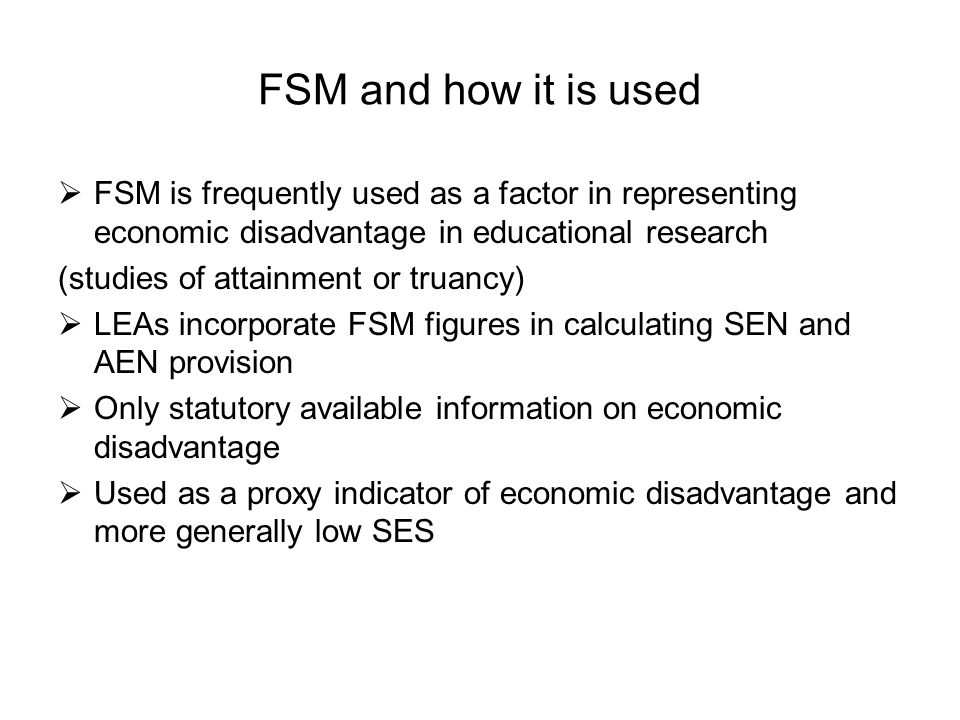 FSM and how it is used FSM is frequently used as a factor in representing economic disadvantage in educational research.