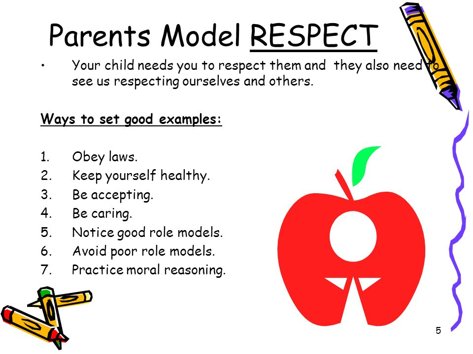Parents Model RESPECT Your child needs you to respect them and they also need to see us respecting ourselves and others.