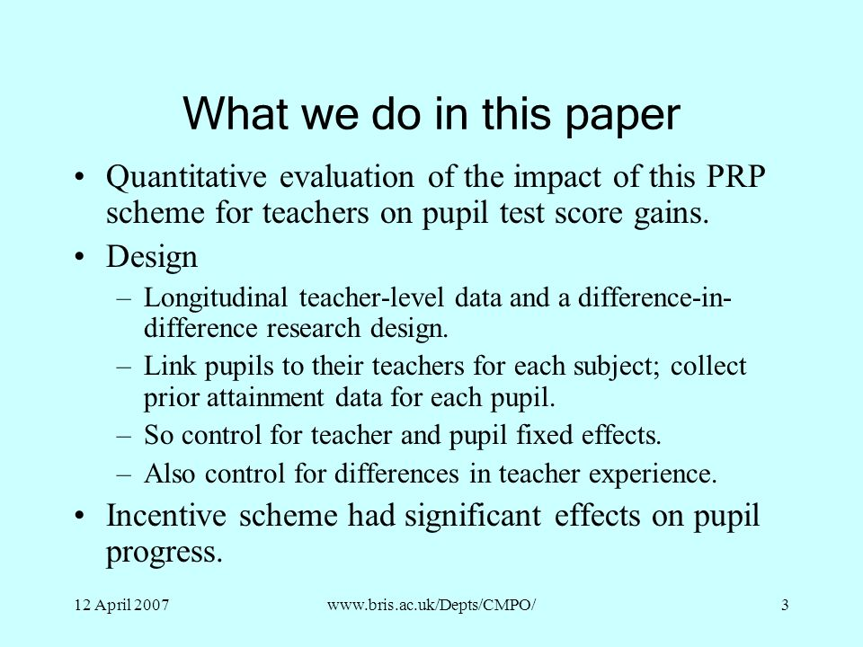 What we do in this paper Quantitative evaluation of the impact of this PRP scheme for teachers on pupil test score gains.