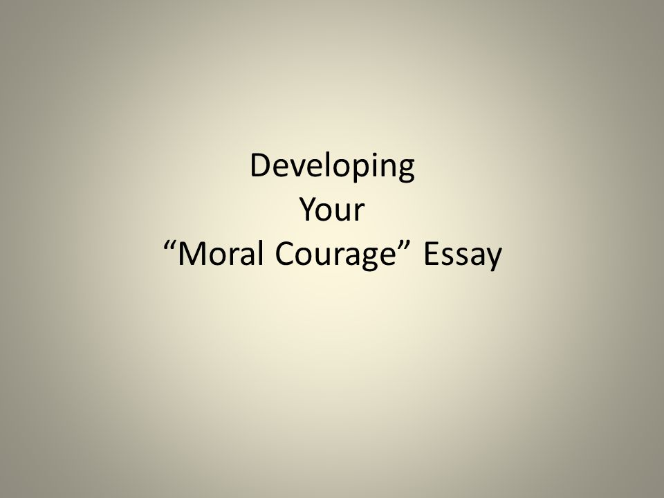 developing your ldquo moral courage rdquo essay ppt 1 developing your ldquomoral couragerdquo essay