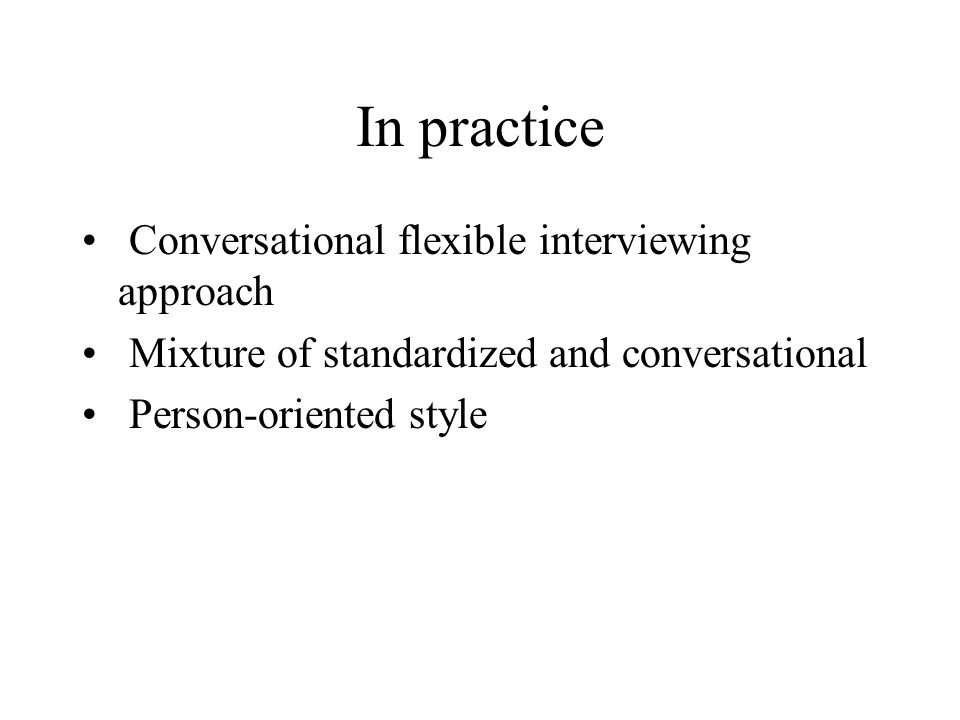 In practice Conversational flexible interviewing approach