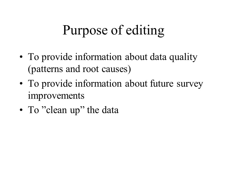 Purpose of editing To provide information about data quality (patterns and root causes) To provide information about future survey improvements.