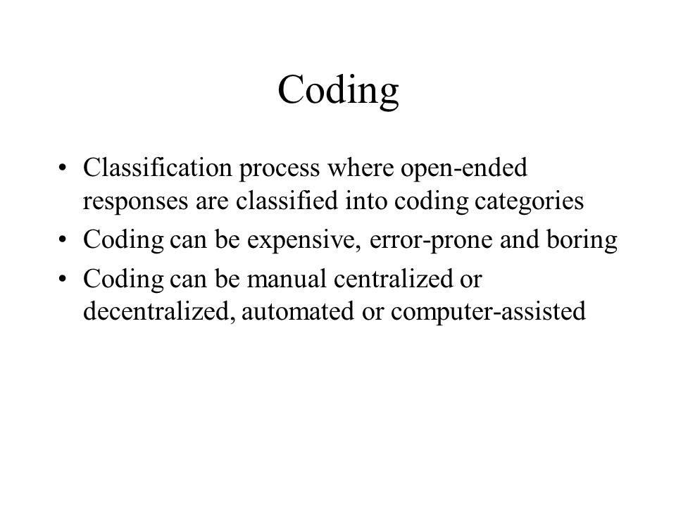 Coding Classification process where open-ended responses are classified into coding categories. Coding can be expensive, error-prone and boring.