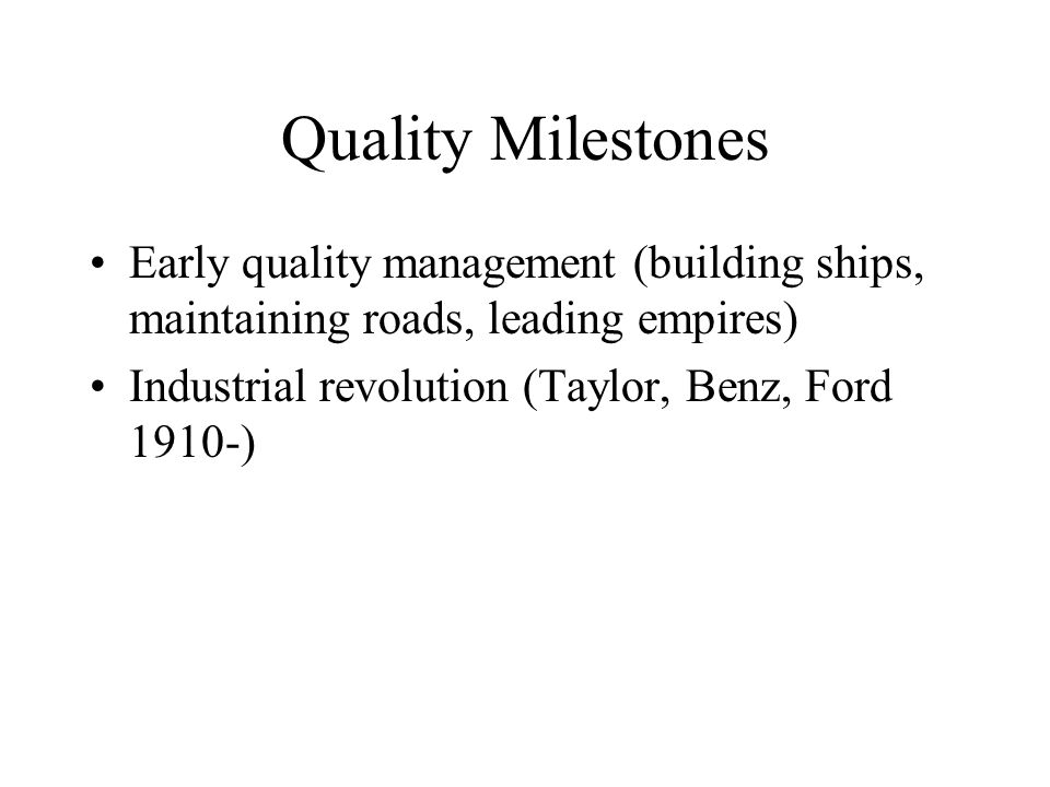 Quality Milestones Early quality management (building ships, maintaining roads, leading empires) Industrial revolution (Taylor, Benz, Ford 1910-)