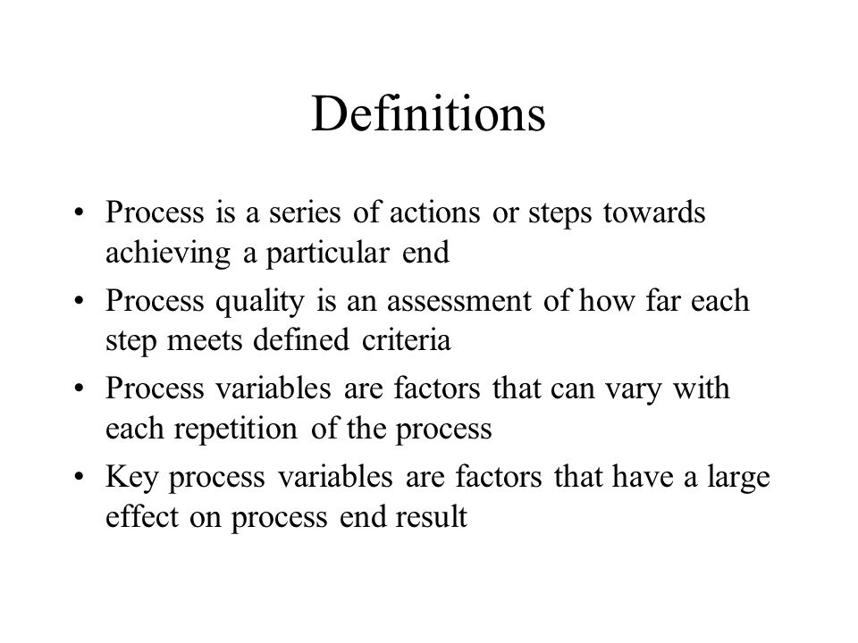 Definitions Process is a series of actions or steps towards achieving a particular end.