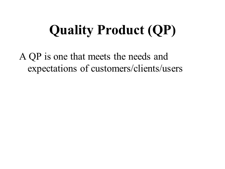 Quality Product (QP) A QP is one that meets the needs and expectations of customers/clients/users
