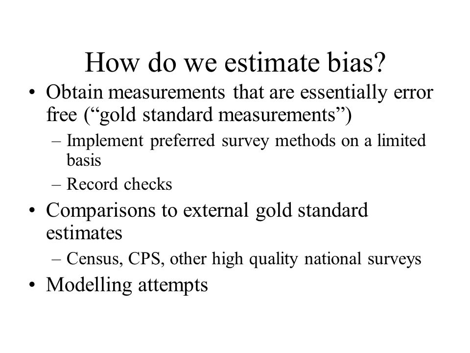 How do we estimate bias Obtain measurements that are essentially error free ( gold standard measurements )