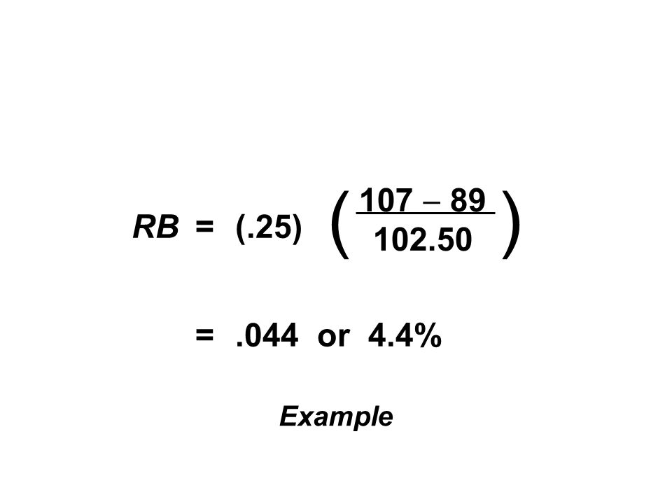 RB = (.25) = .044 or 4.4% ( ) 107 - 89 102.50 Example