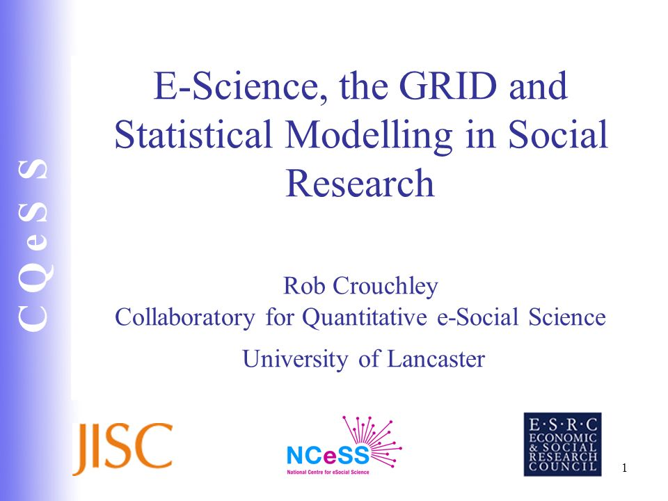E-Science, the GRID and Statistical Modelling in Social Research Rob Crouchley Collaboratory for Quantitative e-Social Science University of Lancaster