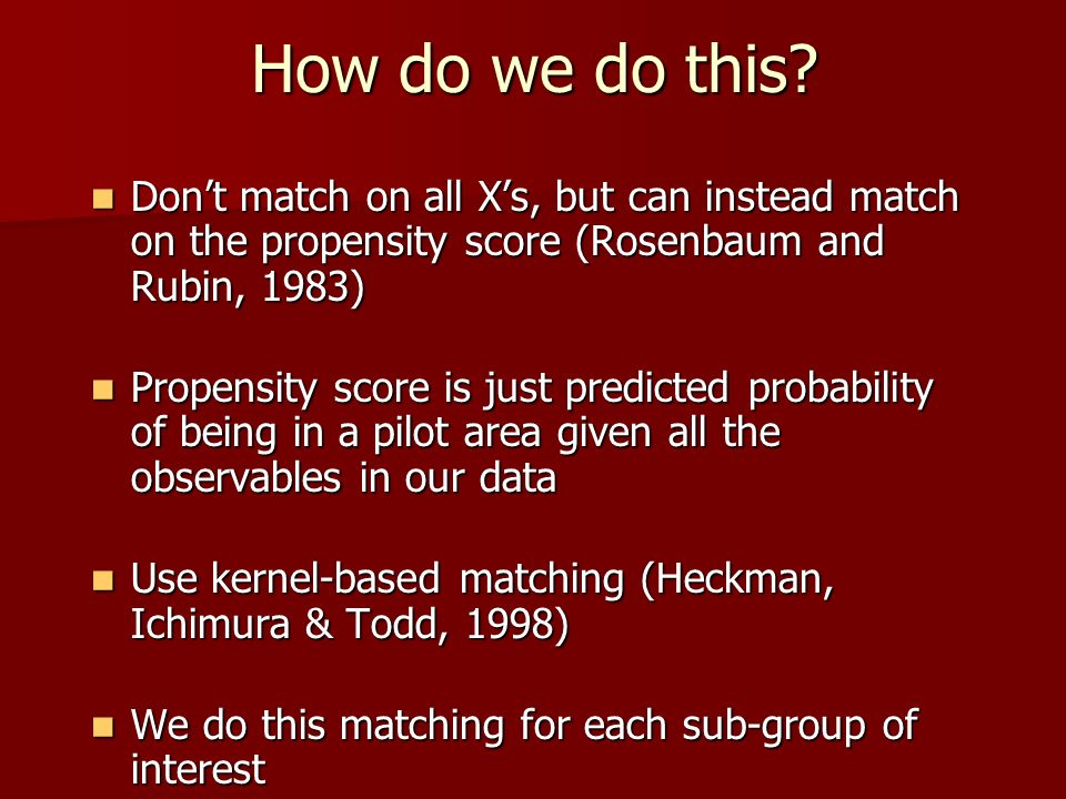 How do we do this Don't match on all X's, but can instead match on the propensity score (Rosenbaum and Rubin, 1983)