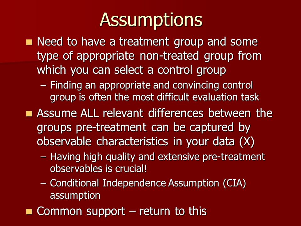Assumptions Need to have a treatment group and some type of appropriate non-treated group from which you can select a control group.