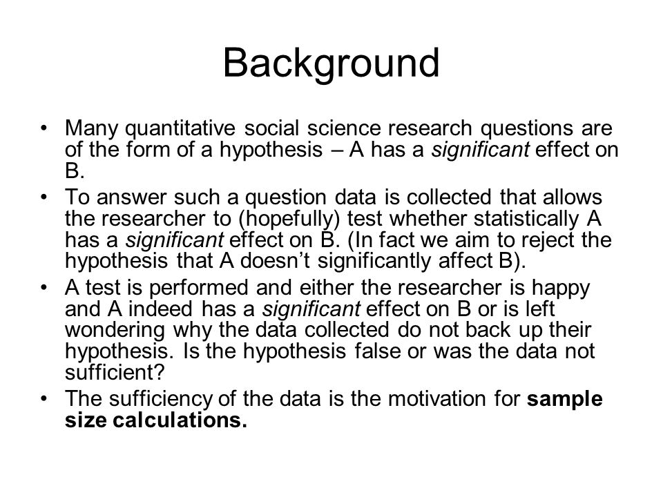 Background Many quantitative social science research questions are of the form of a hypothesis – A has a significant effect on B.