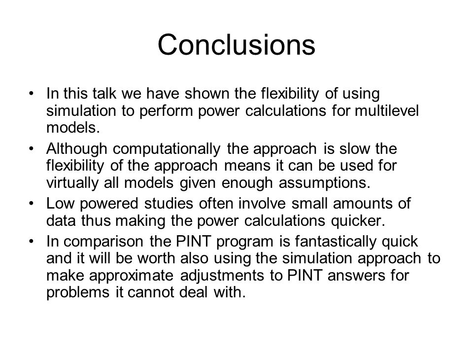 Conclusions In this talk we have shown the flexibility of using simulation to perform power calculations for multilevel models.