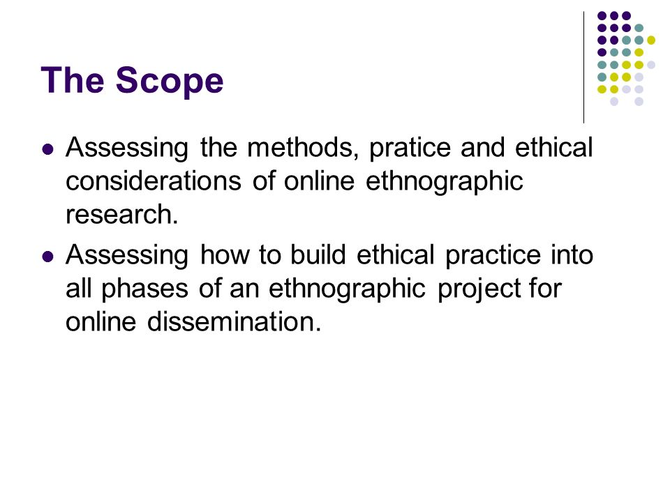 The Scope Assessing the methods, pratice and ethical considerations of online ethnographic research.