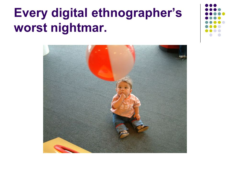 Every digital ethnographer's worst nightmar.