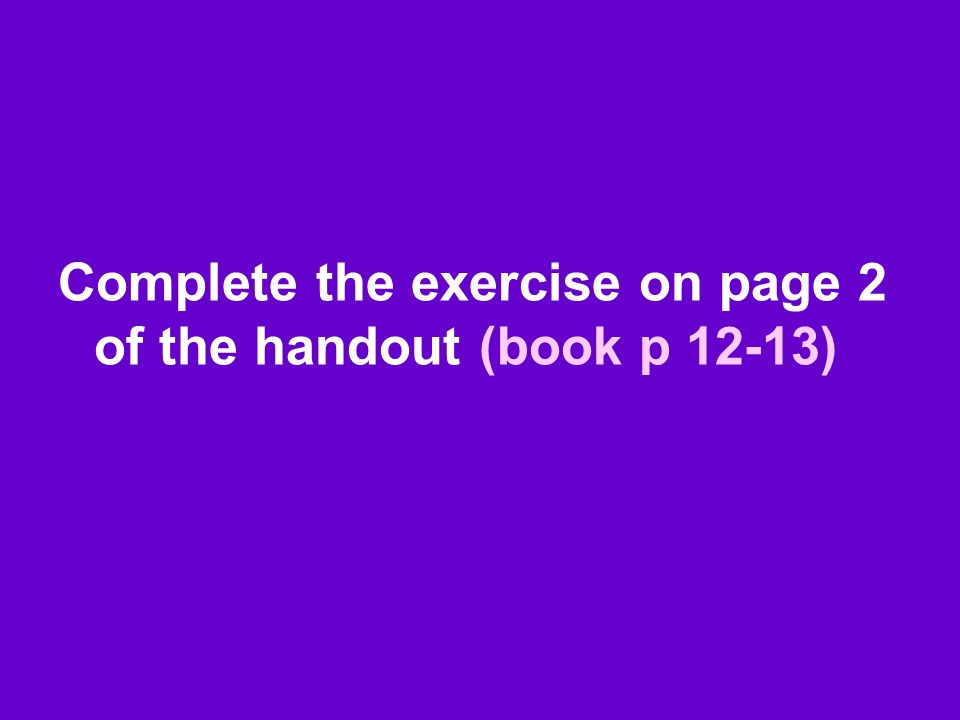 Complete the exercise on page 2 of the handout (book p 12-13)