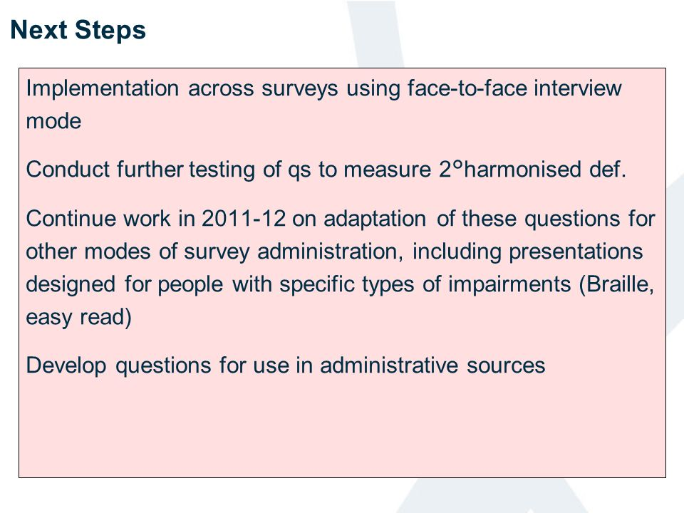 Next Steps Implementation across surveys using face-to-face interview mode. Conduct further testing of qs to measure 2°harmonised def.