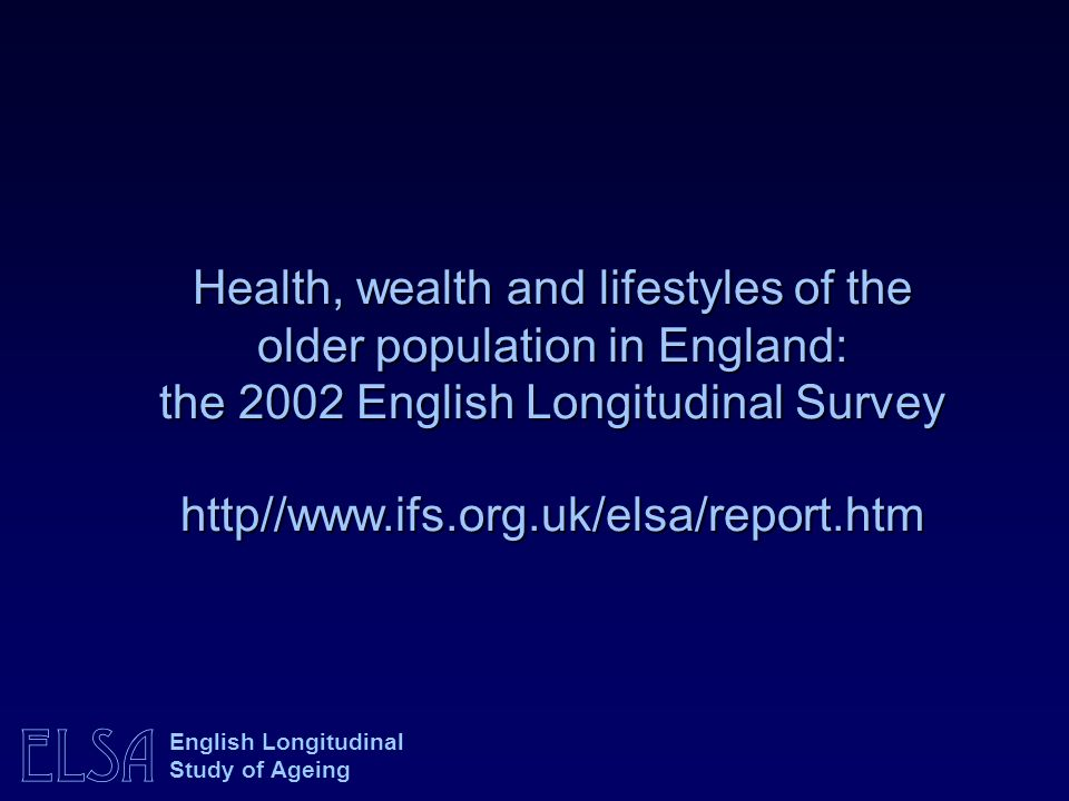 Health, wealth and lifestyles of the older population in England: the 2002 English Longitudinal Survey http//www.ifs.org.uk/elsa/report.htm
