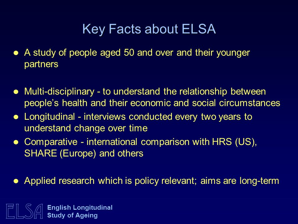 Key Facts about ELSA A study of people aged 50 and over and their younger partners.