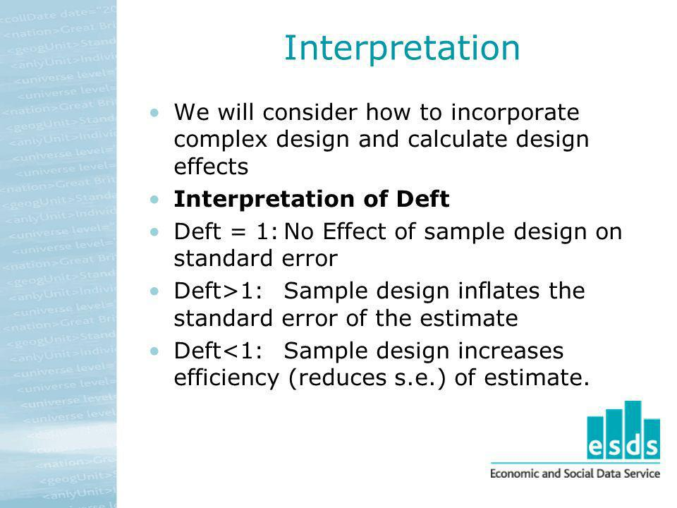 Interpretation We will consider how to incorporate complex design and calculate design effects. Interpretation of Deft.