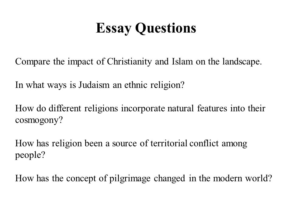 religion essay questions Religion holloway intro to religion class 9:00am topic essay religion today has created many questions amongst the many followers or non-followers that it has encountered since the beginning of time.