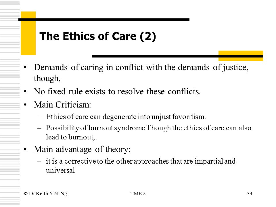 ethics of care This includes business ethics, environmental ethics, and even animal care ethics one of the best examples of care ethics being used in modern times is in bioethics professions involved in.