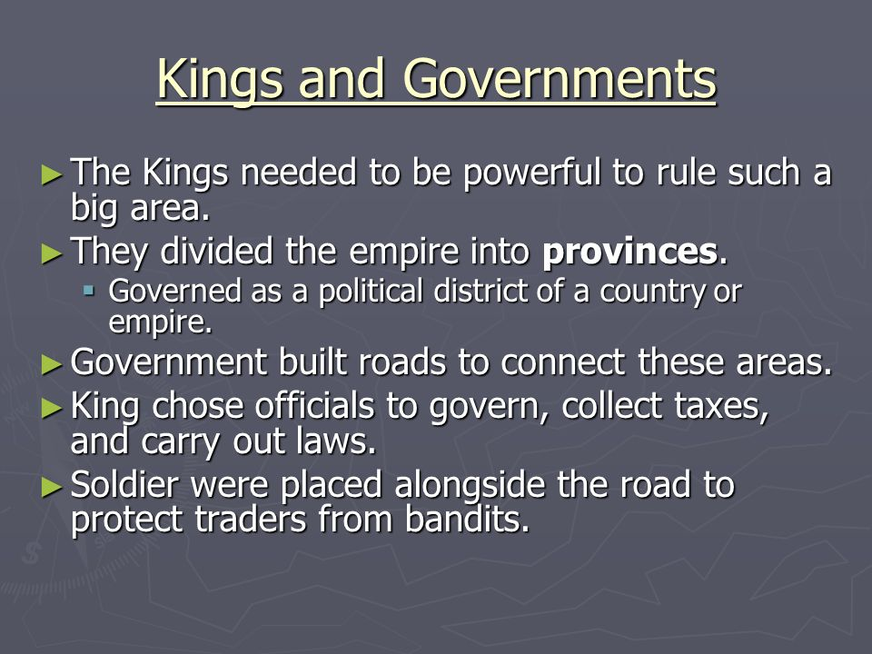 Kings and Governments The Kings needed to be powerful to rule such a big area. They divided the empire into provinces.