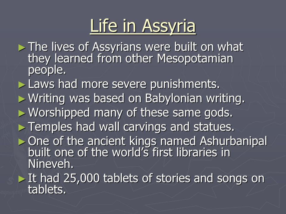 Life in Assyria The lives of Assyrians were built on what they learned from other Mesopotamian people.