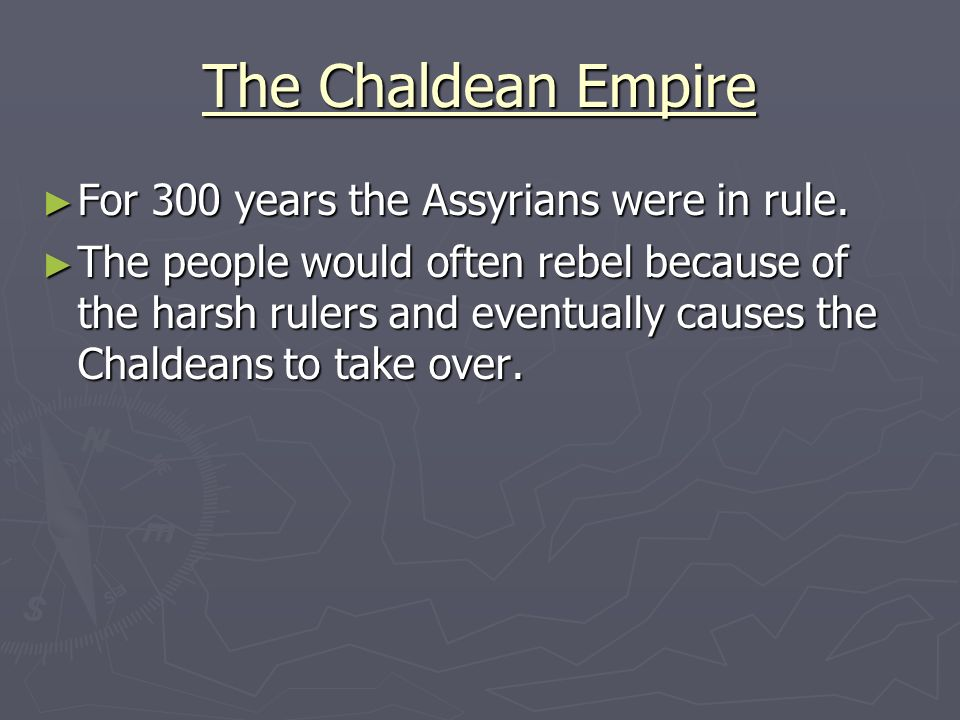 The Chaldean Empire For 300 years the Assyrians were in rule.
