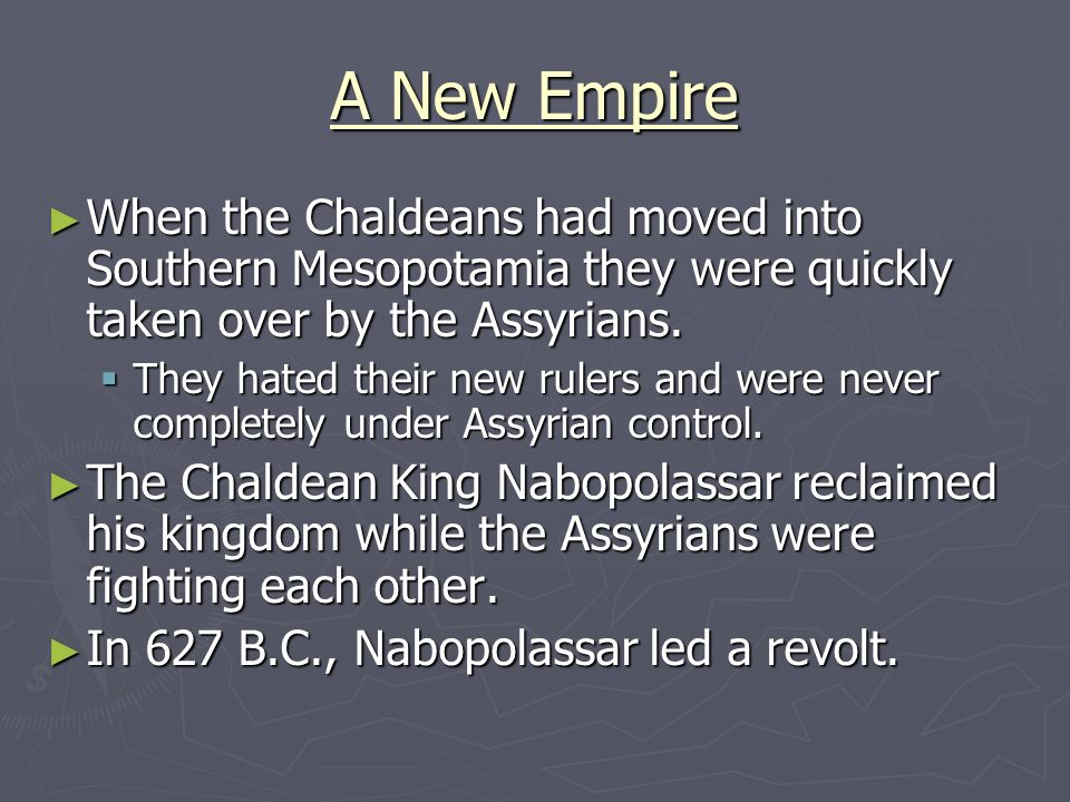 A New Empire When the Chaldeans had moved into Southern Mesopotamia they were quickly taken over by the Assyrians.